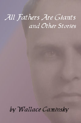 All Fathers Are Giants and Other Stories by Wallace Caminsky